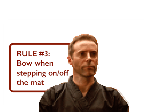 RULE #3: Bow when stepping on/off the mat